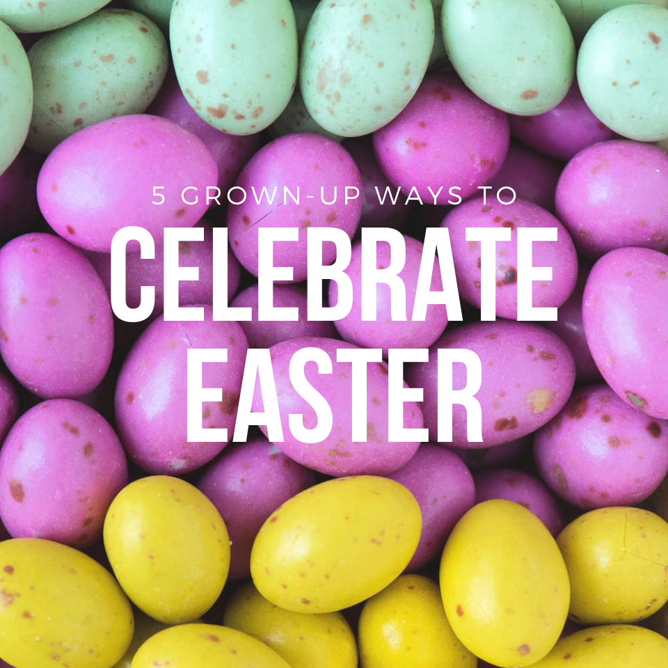 5 Grown-Up Ways to Celebrate Easter