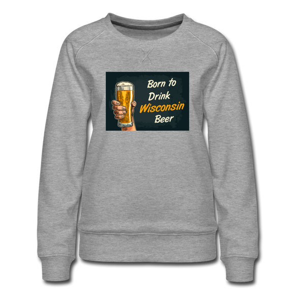 Born to Drink Wisconsin Beer - Women's Premium Sweatshirt - heather gray
