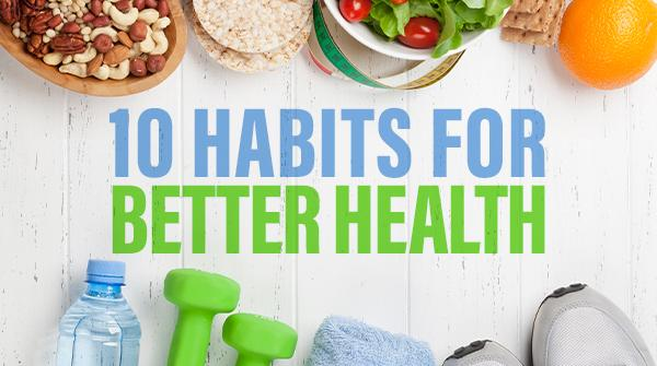 10 Habits for Better Health†
