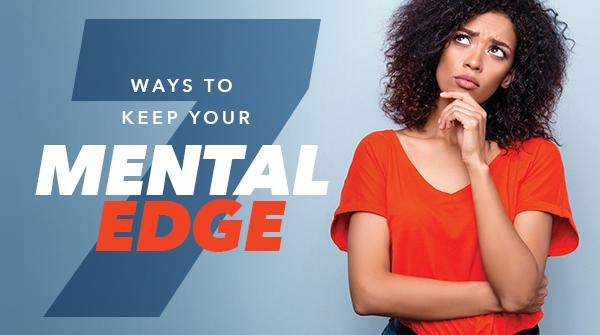 7 Ways to Keep Your Mental Edge