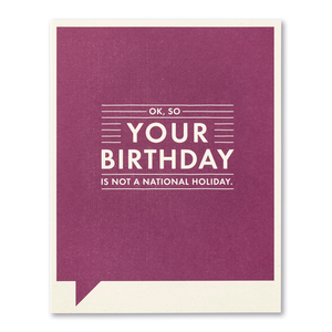 Ok, So your birthday is not a National Holiday- Birthday Card