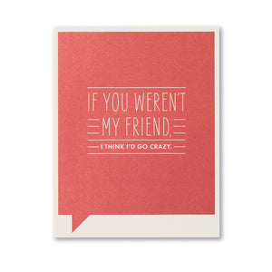 If You Weren't My Friend, I Think I'd Go Crazy- Friendship Card