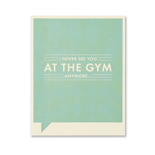 Load image into Gallery viewer, I never see you at the Gym anymore... Just for Laughs Card