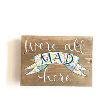 Load image into Gallery viewer, WE'RE ALL MAD HERE - Once Upon a Dandelion - Wood Art Sign - Made in Ireland