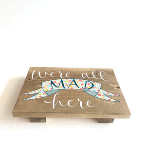 WE'RE ALL MAD HERE - Once Upon a Dandelion - Wood Art Sign - Made in Ireland