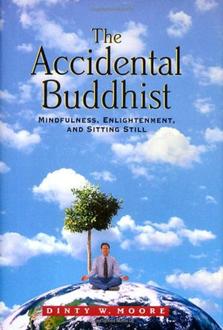 The Accidental Buddhist: Mindfulness, Enlightenment, and Sitting Still by Dinty W. Moore