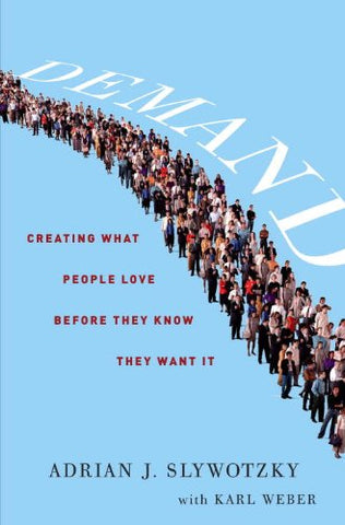 Demand: Creating What People Love Before They Know They Want It by Adrian Slywotzky