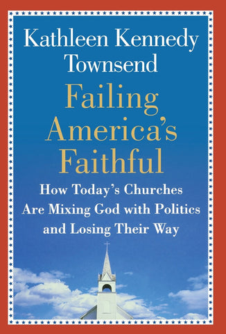 Failing America's Faithful: How Today's Churches Are Mixing God with Politics and Losing Their Way by Kathleen Kennedy Townsend