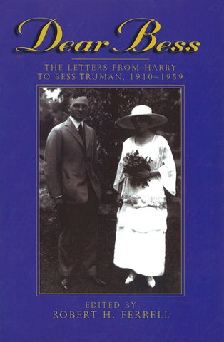 Dear Bess - Letters From Harry To Bess Truman, 1910-1959 by Robert H. Ferrell