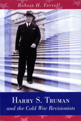 Harry S. Truman and The Cold War Revisionists by Robert Ferrell