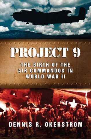 Project 9 - The Birth of The Air Commandos In WWII by Dennis Okerstrom