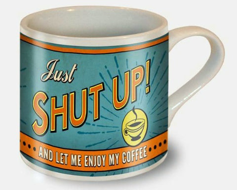 "Mug - ""Just Shut Up And Let Me Enjoy My Coffee"""