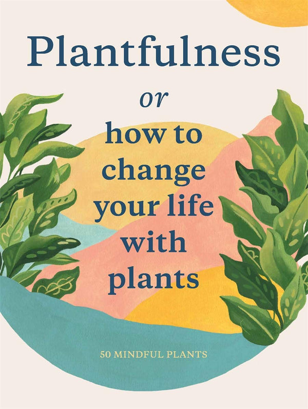 Plantfulness: How to Change Your Life with Plants