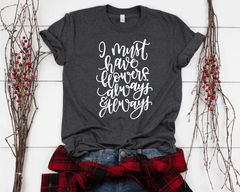 I Must Have Flowers Always & Always T-Shirt