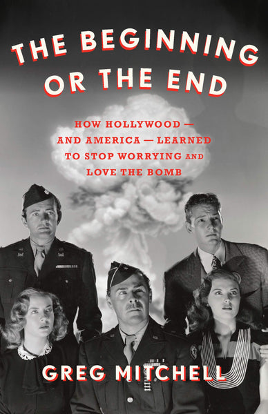 The Beginning or the End: How Hollywood―and America―Learned to Stop Worrying and Love the Bomb