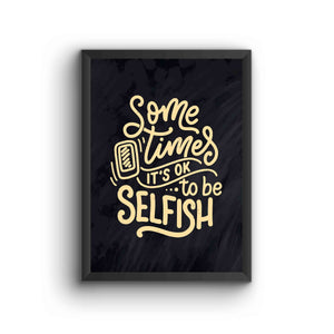 Sometime Its Okay To Be Selfish Poster Frame