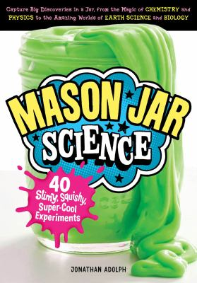 Mason Jar Science: 40 Slimy, Squishy, Super-Cool Experiments; Capture Big Discoveries in a Jar, from the Magic of Chemis