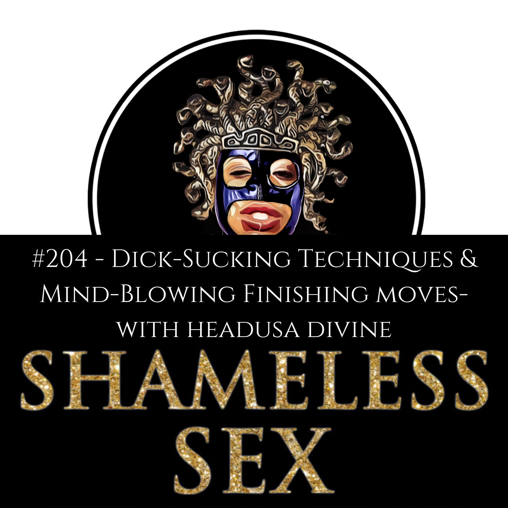 Listen to Shameless Sex Podcast's Latest Episode #204 Dick-Sucking Techniques And Mind-Blowing Finishing Moves - With Master Oralist HeadUsa Divine