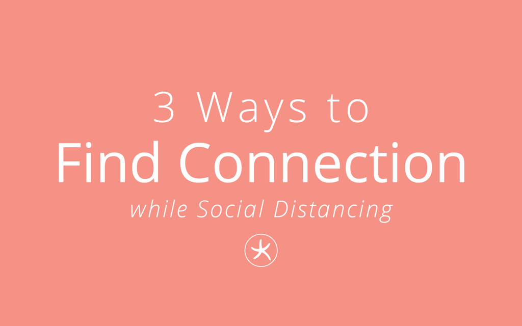 3 Ways to Find Connection While Social Distancing