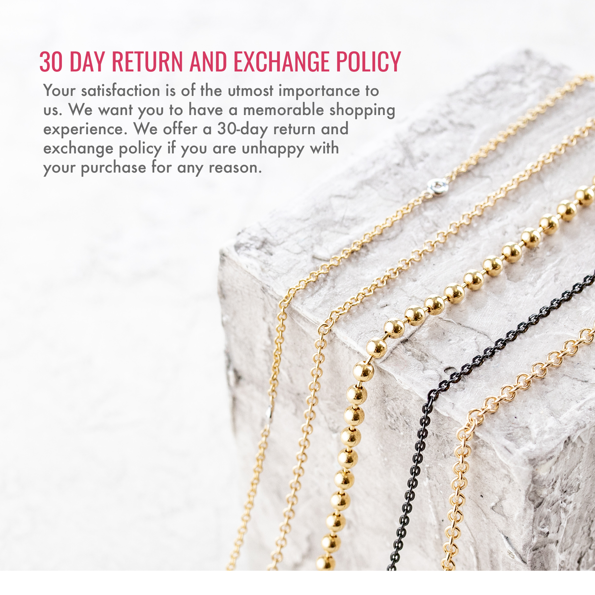 30 day return and exchange policy. Your satisfaction is of the utmost importance to us. We want you to have a memorable shopping experience. We offer a 30-day return and exchange policy if you are unhappy with your purchase for any reason.