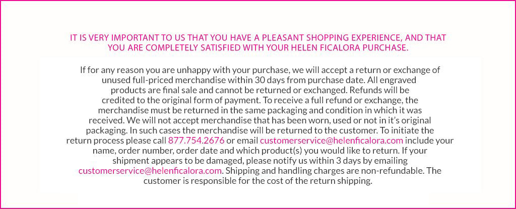 It is very important to us that you have a pleasant shopping experience, and that you are completely satisfied with your Helen Ficalora purchase. If for any reason you are unhappy with your purchase, we will accept a return or exchange of unused full-priced merchandise within 30 days from purchase date. All engraved products are final sale and cannot be returned or exchanged. Refunds will be credited to the original form of payment. To receive a full refund or exchange, the merchandise must be returned in the same packaging and condition in which it was received. We will not accept merchandise that has been worn, used or not in it's original packaging. In such cases the merchandise will be returned to the customer. To initiate the return process please call 877 754 2676 or email us at customerservice@helenficalora.com include your name, order number, order date and which product(s) you would like to return. If your shipment appears to be damaged, please notify us within 3 days by emailing customerservice@helenficalora.com. Shipping and handling charges are non-refundable. The customer is responsible for the cost of the return shipping.