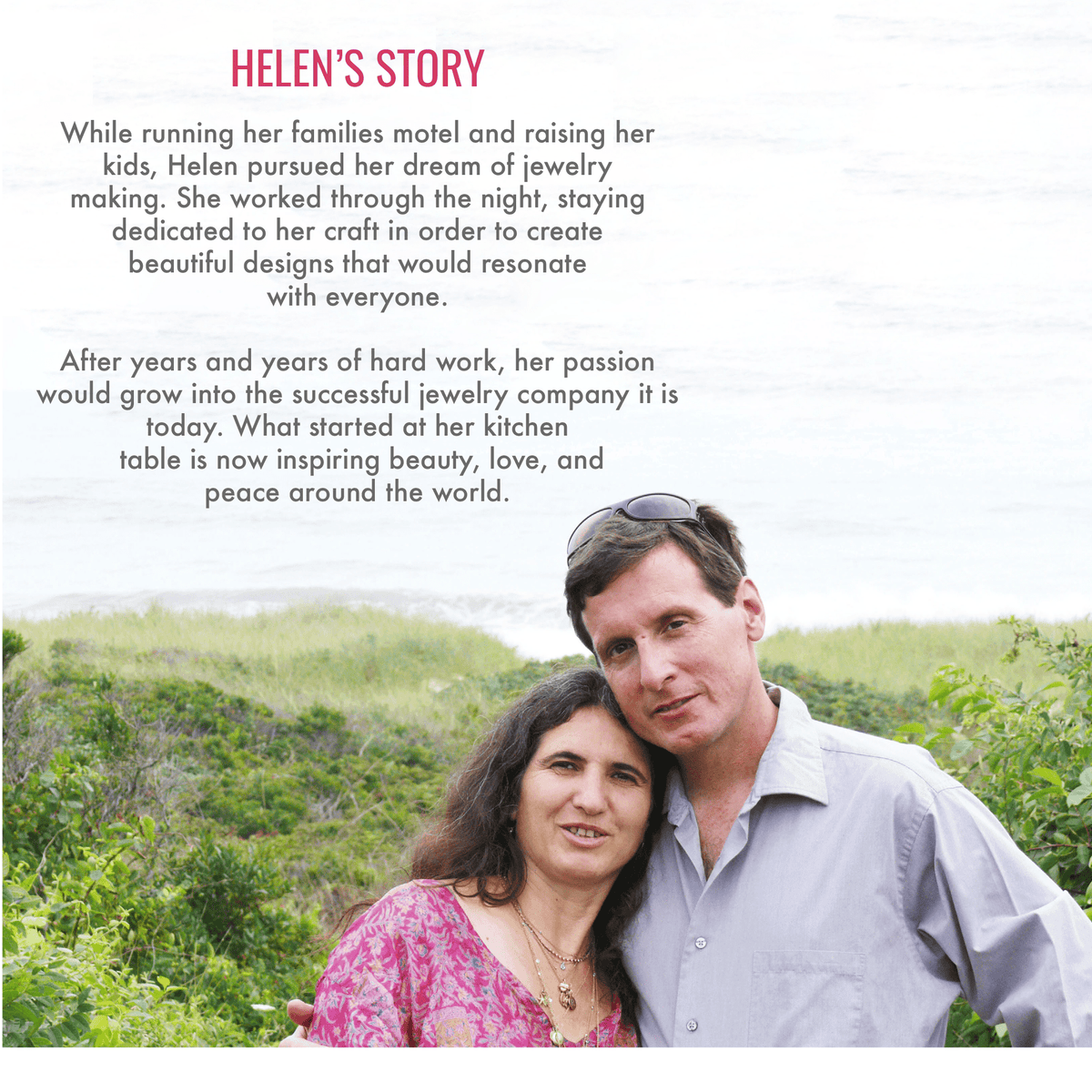 Helen's story. While running her family's motel and raising her kids, Helen pursued her dream of jewelry making. She worked through the night, staying dedicated to her craft in order to create beautiful designs that would resonate with everyone. After years and years of hard work, her passion would grow into the successful jewelry company it is today. What started at her kitchen table is now inspiring beauty, love, and peace around the world.