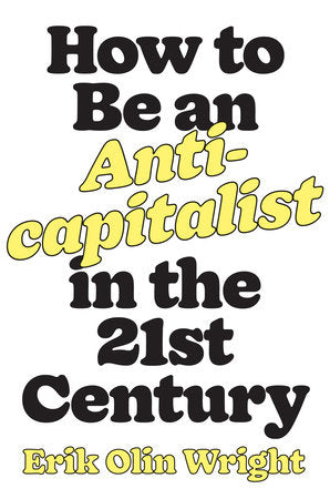HOW TO BE AN ANTI-CAPITALIST IN THE 21ST CENTURY / Erik Olin Wright