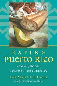 EATING PUERTO RICO: A HISTORY OF FOOD, CULTURE, AND IDENTITY - Cruz Miguel Ortíz Cuadra