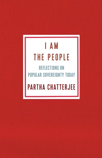 I AM THE PEOPLE. REFLECTIONS ON POPULAR SOVEREIGNTY TODAY - Partha Chatterjee