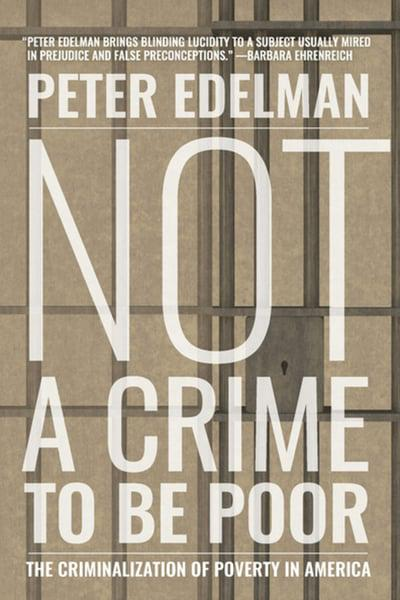 NOT A CRIME TO BE POOR: THE CRIMINALIZATION OF POVERTY IN AMERICA - Peter Edelman