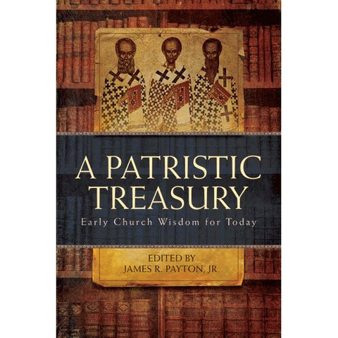 A Patristic Treasury: Early Church Wisdom for Today ~ James R. Payton, Jr.