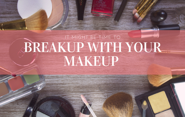 It Might Be Time to Breakup with Your Makeup