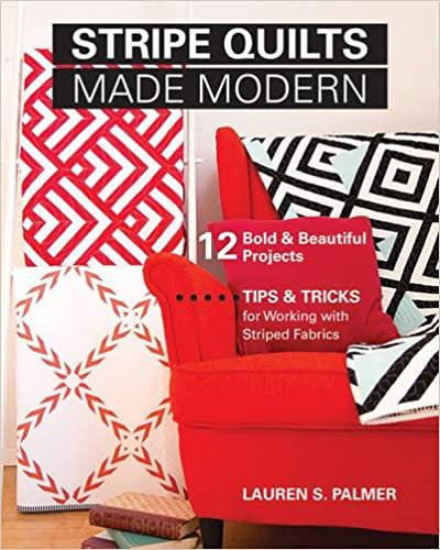 Stripe Quilts Made Modern: 12 Bold & Beautiful Projects - Tips & Tricks for Working with Striped Fab