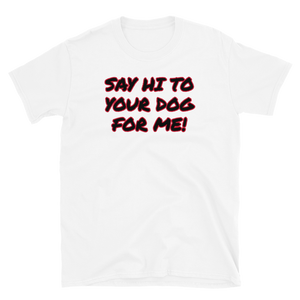 Say Hi To Your Dog For Me Short-Sleeve Unisex T-Shirt