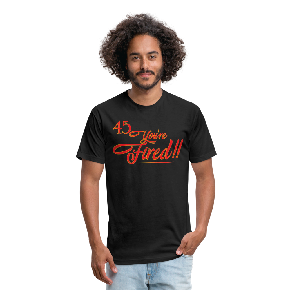 45 You're Fired printed on Fitted Cotton/Poly Next Level T-Shirt - black