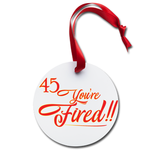 45 You're Fired Holiday Ornament - white