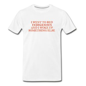 I went to bed indigenous and woke up something else Men's Premium T-Shirt - white