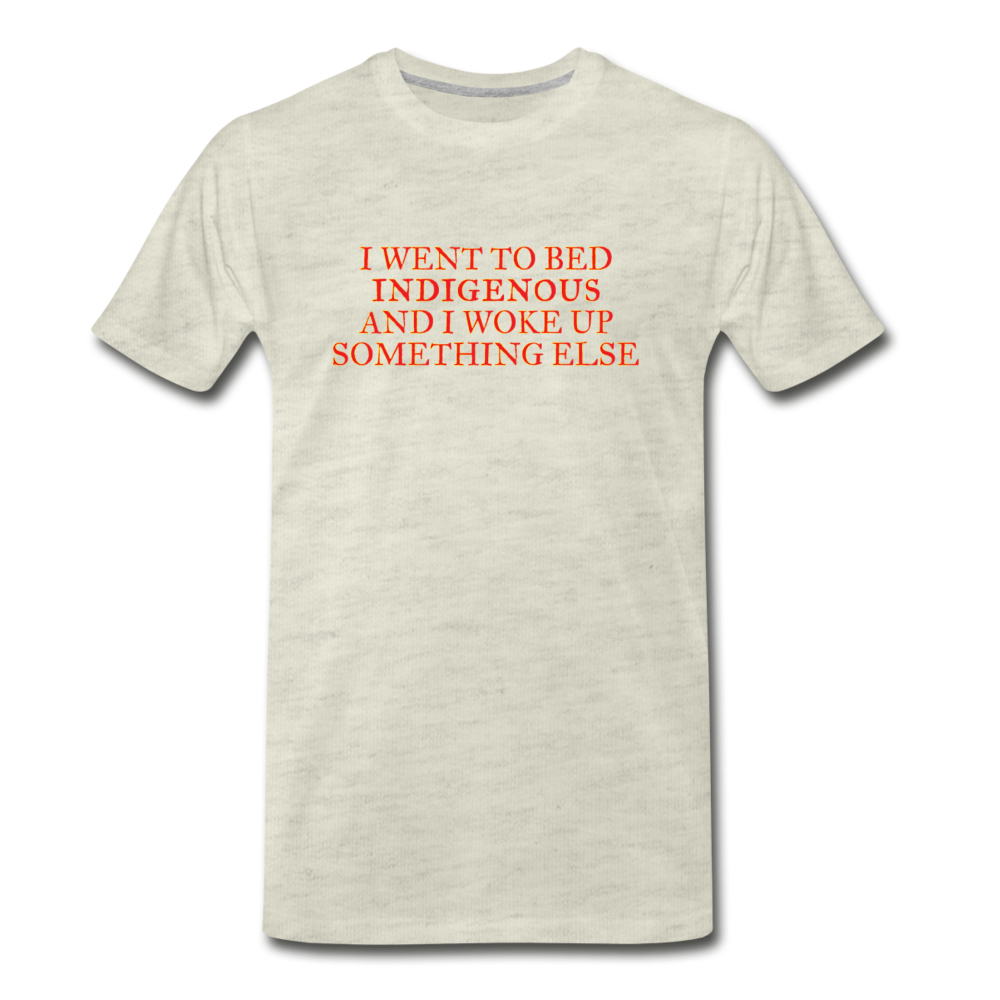 I went to bed indigenous and woke up something else Men's Premium T-Shirt - heather oatmeal
