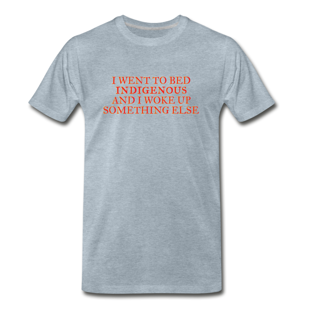 I went to bed indigenous and woke up something else Men's Premium T-Shirt - heather ice blue
