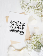 Load image into Gallery viewer, I Can't Say I Do Without You - Bridesmaid - Groomsman - Maid of Honor - Wedding - Best Man - Bride - Groom - Love - A2 Greeting Card