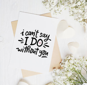 I Can't Say I Do Without You - Bridesmaid - Groomsman - Maid of Honor - Wedding - Best Man - Bride - Groom - Love - A2 Greeting Card