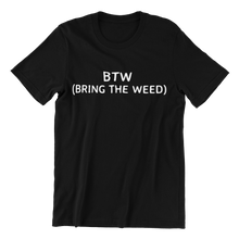 Load image into Gallery viewer, BTW Bring The Weed T-shirt