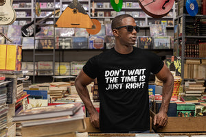 Don't Wait The Time Is Just Right T-Shirt