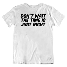 Load image into Gallery viewer, Don't Wait The Time Is Just Right T-Shirt