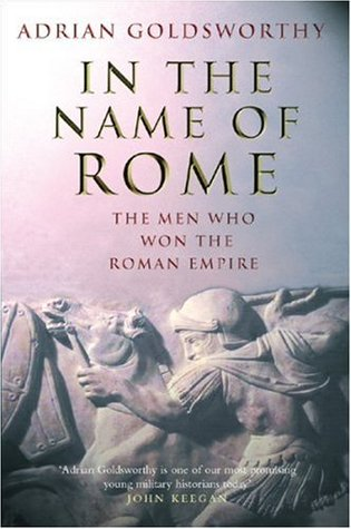 In the Name of Rome: The Men Who Won the Roman Empire, by Anthony Goldsworthy