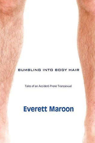 Bumbling Into Body Hair: Tales of an Accident-Prone Transsexual, by Everett Daniel Maroon