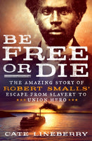 Be Free or Die: THe Amazing Story of Robert Smalls' Escape from Slavery to Union Hero, by Cate Lineberry