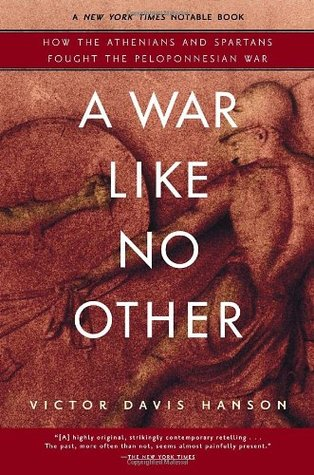 A War Like No Other: How the Athenians and Spartans Fought the Peloponnesian War, by Victor David Hanson
