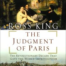 The Judgment of Paris: The Revolutionary Decade That Gave The World Impresssionism, by Ross King