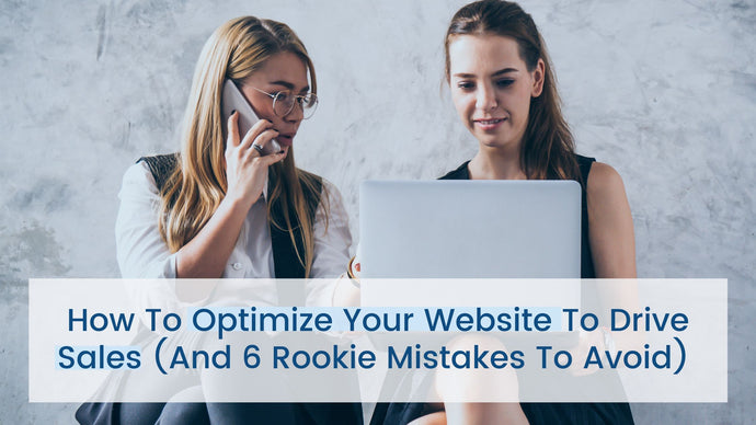 How to Optimize Your Website to Drive Sales (And 6 Rookie Mistakes to Avoid)